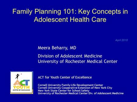 Family Planning 101: Key Concepts in Adolescent Health Care April 2010 Meera Beharry, MD Division of Adolescent Medicine University of Rochester Medical.