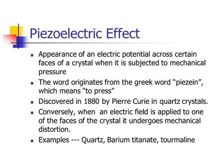 Piezoelectric Effect Appearance of an electric potential across certain faces of a crystal when it is subjected to mechanical pressure The word originates.