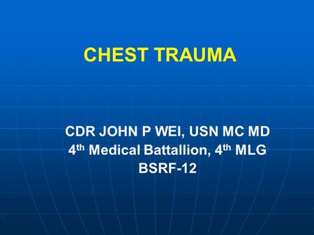CHEST TRAUMA CDR JOHN P WEI, USN MC MD 4 th Medical Battallion, 4 th MLG BSRF-12.