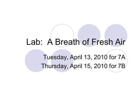 Lab: A Breath of Fresh Air Tuesday, April 13, 2010 for 7A Thursday, April 15, 2010 for 7B.