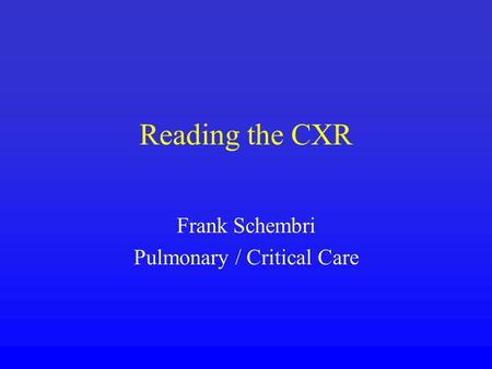 Reading the CXR Frank Schembri Pulmonary / Critical Care.
