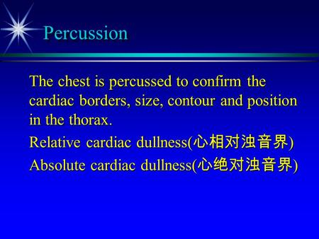 Percussion The chest is percussed to confirm the cardiac borders, size, contour and position in the thorax. Relative cardiac dullness(心相对浊音界) Absolute.