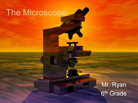The Microscope Mr. Ryan 6 th Grade. The History Many people experimented with making microscopes Was the microscope originally made by accident? (Most.