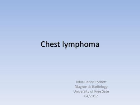 Chest lymphoma John-Henry Corbett Diagnostic Radiology University of Free Sate 04/2012.