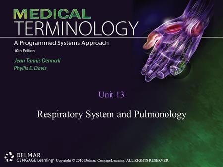 Copyright © 2010 Delmar, Cengage Learning. ALL RIGHTS RESERVED. Unit 13 Respiratory System and Pulmonology.
