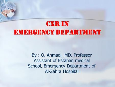 CXR in Emergency Department By : O. Ahmadi, MD. Professor Assistant of Esfahan medical School, Emergency Department of Al-Zahra Hospital.