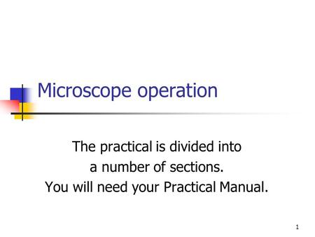 1 Microscope operation The practical is divided into a number of sections. You will need your Practical Manual.