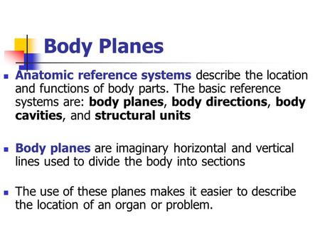 Body Planes Anatomic reference systems describe the location and functions of body parts. The basic reference systems are: body planes, body directions,