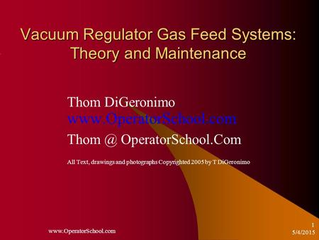 5/4/2015  1 Vacuum Regulator Gas Feed Systems: Theory and Maintenance Thom DiGeronimo  OperatorSchool.Com.