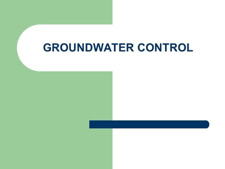 GROUNDWATER CONTROL. Ground Water Control Water can be classified by its relative position to or within the ground.