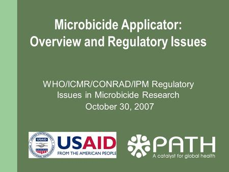 Microbicide Applicator: Overview and Regulatory Issues WHO/ICMR/CONRAD/IPM Regulatory Issues in Microbicide Research October 30, 2007.