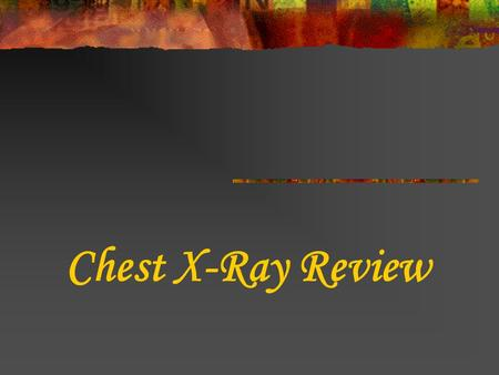 Chest X-Ray Review. Why order a CXR? SYMPTOMS: Bad or persistent cough Chest pain Chest injury Coughing up blood Fever Shortness of breath S/P fall.