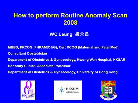 How to perform Routine Anomaly Scan 2008 WC Leung 梁永昌 MBBS, FRCOG, FHKAM(O&G), Cert RCOG (Maternal and Fetal Med) Consultant Obstetrician Department of.