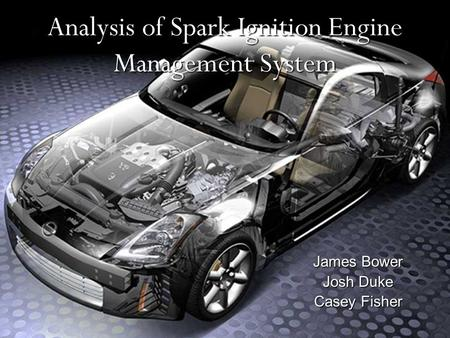 Analysis of Spark Ignition Engine Management System James Bower Josh Duke Casey Fisher.
