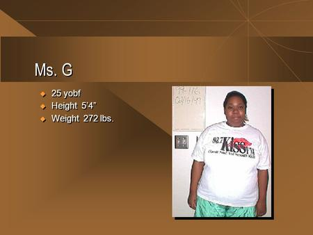 "Ms. G  25 yobf  Height 5'4""  Weight 272 lbs.  25 yobf  Height 5'4""  Weight 272 lbs."