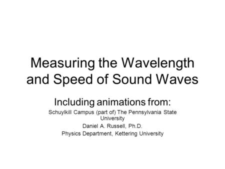Measuring the Wavelength and Speed of Sound Waves Including animations from: Schuylkill Campus (part of) The Pennsylvania State University Daniel A. Russell,