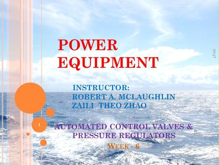 POWER EQUIPMENT INSTRUCTOR: ROBERT A. MCLAUGHLIN ZAILI THEO ZHAO AUTOMATED CONTROL VALVES & PRESSURE REGULATORS W EEK - 6 09:29 1.
