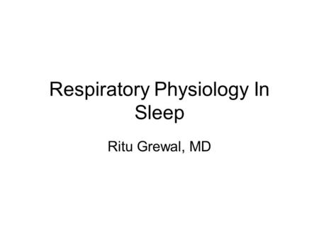 Respiratory Physiology In <strong>Sleep</strong> Ritu Grewal, MD. States of Mammalian Being Wake Non-REM <strong>sleep</strong> –brain is regulating bodily functions in a movable body.