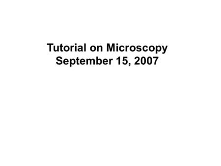 Tutorial on Microscopy September 15, 2007. Why the need to study microscopy Why the need to study microscopy? It is a tool complementary to molecular.