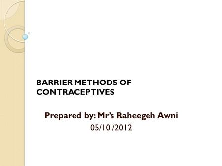 BARRIER METHODS OF CONTRACEPTIVES Prepared by: Mr's Raheegeh Awni 05/10 /2012.