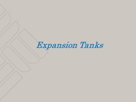 1 Expansion Tanks. 2 3 Expansion Tanks WHY USE THEM TYPES LOCATION SIZING.