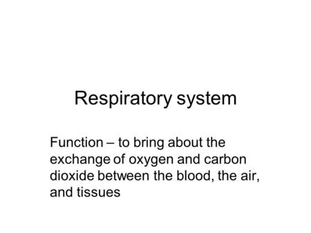 Respiratory system Function – to bring about the exchange of oxygen and carbon dioxide between the blood, the air, and tissues.