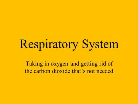 Respiratory System Taking in oxygen and getting rid of the carbon dioxide that's not needed.