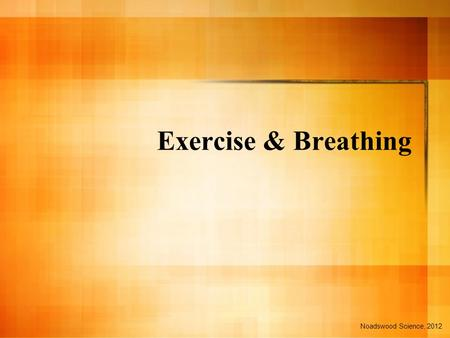 Exercise & Breathing Noadswood Science, 2012. Exercise & Breathing To know the changes that happen to the body during exercise, and how to label the breathing.