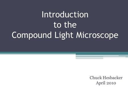 Introduction to the Compound Light Microscope Chuck Hesbacker April 2010.