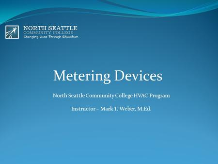 Metering Devices North Seattle Community College HVAC Program Instructor – Mark T. Weber, M.Ed.