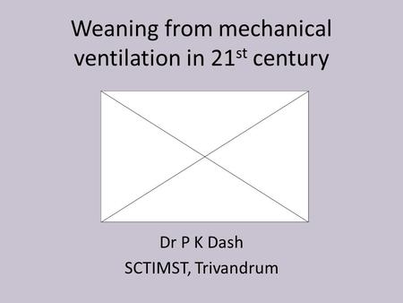 Weaning from mechanical ventilation in 21 st century Dr P K Dash SCTIMST, Trivandrum.