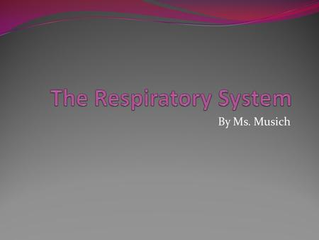 By Ms. Musich. Functions of the Respiratory System 1) Moves oxygen from the outside environment into the body, 2) Removes carbon dioxide and water from.