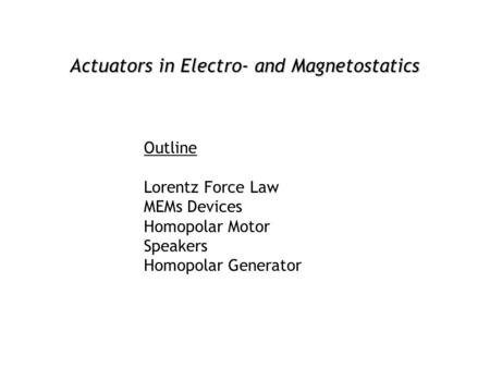 Actuators in Electro- and Magnetostatics Outline Lorentz Force Law MEMs Devices Homopolar Motor Speakers Homopolar Generator.