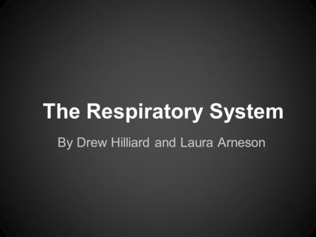 The Respiratory System By Drew Hilliard and Laura Arneson.