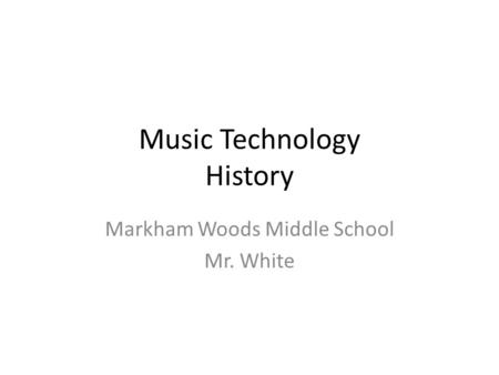 Music Technology History Markham Woods Middle School Mr. White.