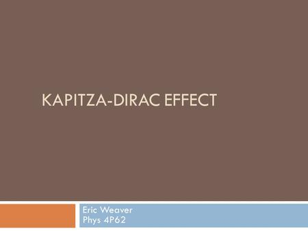 KAPITZA-DIRAC EFFECT Eric Weaver Phys 4P62. General Outline  Theorized in 1933 by Kapitza and Dirac  Reflection of electrons from standing light waves.