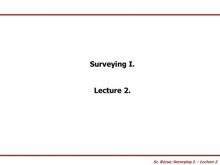 Surveying I. Lecture 2. Sz. Rózsa: Surveying I. – Lecture 2.