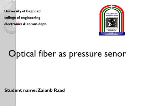 University of Baghdad college of engineering electronics & comm.dept. Optical fiber as pressure senor Student name: Zaianb Raad.