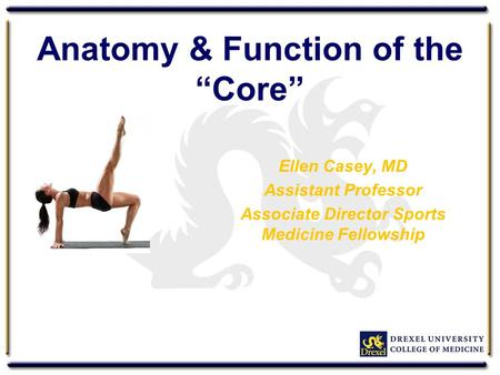 "Anatomy & Function of the ""Core"" Ellen Casey, MD Assistant Professor Associate Director Sports Medicine Fellowship."