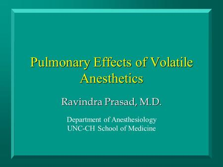Pulmonary Effects of Volatile Anesthetics Ravindra Prasad, M.D. Department of Anesthesiology UNC-CH School of Medicine.