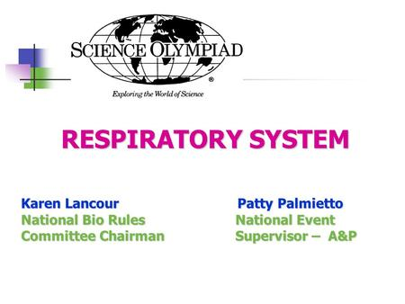RESPIRATORY SYSTEM RESPIRATORY SYSTEM Karen Lancour Patty Palmietto National Bio Rules National Event Committee Chairman Supervisor – A&P.