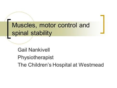 Muscles, motor control and spinal stability Gail Nankivell Physiotherapist The Children's Hospital at Westmead.