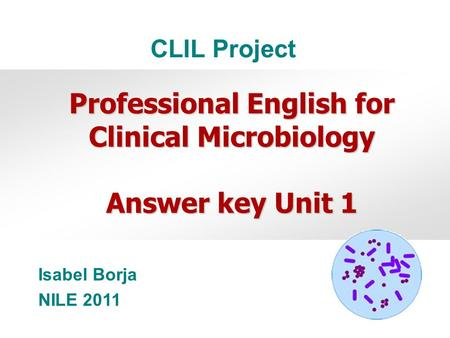 Isabel Borja NILE 2011 Professional English for Clinical Microbiology Answer key Unit 1 CLIL Project.