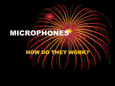 MICROPHONES HOW DO THEY WORK?. TRANSDUCERS A transducer takes one type of energy and converts it into another A full balloon let go turns the energy of.