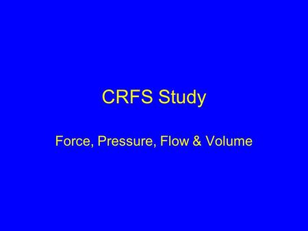 CRFS Study Force, Pressure, Flow & Volume. Force & Pressure Mechanical Strain Gauge Piezo-resistive Capacitive Inductive Optical.