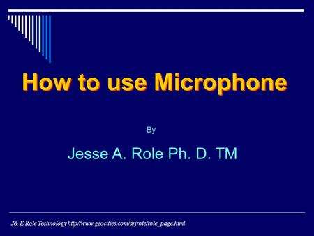 By Jesse A. Role Ph. D. TM How to use Microphone J& E Role Technology http//www.geocities.com/drjrole/role_page.html.