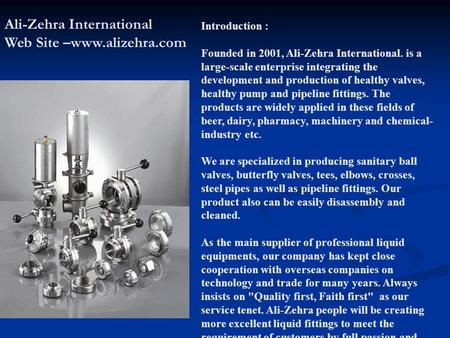 Introduction : Founded in 2001, Ali-Zehra International. is a large-scale enterprise integrating the development and production of healthy valves, healthy.