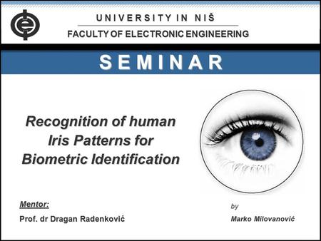 S E M I N A R Recognition of human Iris Patterns for Biometric Identification Mentor: Prof. dr Dragan Radenković by Marko Milovanović U N I V E R S I T.