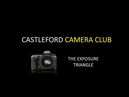 CASTLEFORD CAMERA CLUB THE EXPOSURE TRIANGLE. EXPOSURE, A DEFINITION In photography, exposure is the total amount of light allowed to fall on the photographic.