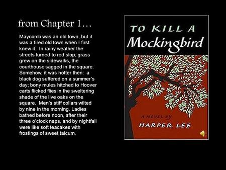 From Chapter 1… Maycomb was an old town, but it was a tired old town when I first knew it. In rainy weather the streets turned to red slop; grass grew.